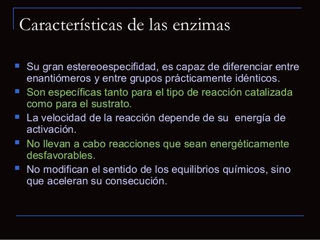  Su gran estereoespecifidad, es capaz de diferenciar entreenantiómeros y entre grupos prácticamente idénticos. Son espec...