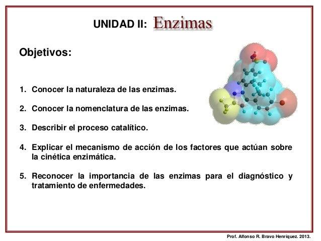 Prof. Alfonso R. Bravo Henríquez. 2013. Objetivos: UNIDAD II: 1. Conocer la naturaleza de las enzimas. 2. Conocer la nomen...