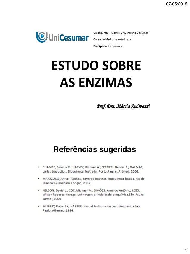 07/05/2015 1 ESTUDO SOBRE AS ENZIMAS Prof. Dra. Márcia Andreazzi Unicesumar – Centro Universitário Cesumar Curso de Medici...