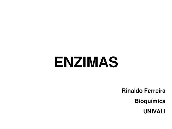 ENZIMAS          Rinaldo Ferreira              Bioquímica                 UNIVALI