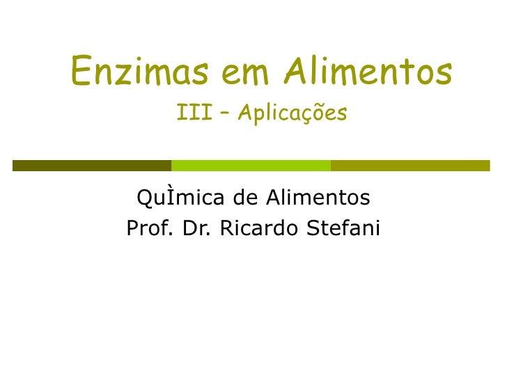 Enzimas em Alimentos III – Aplicações Química de Alimentos Prof. Dr. Ricardo Stefani