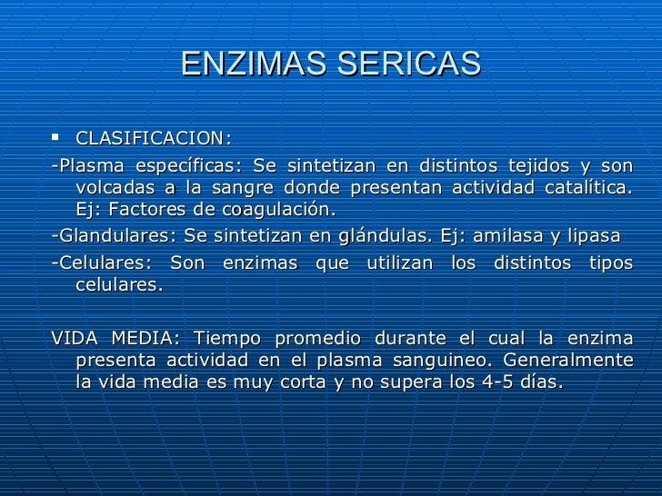 ENZIMAS SERICAS  CLASIFICACION:-Plasma específicas: Se sintetizan en distintos tejidos y son   volcadas a la sangre donde...