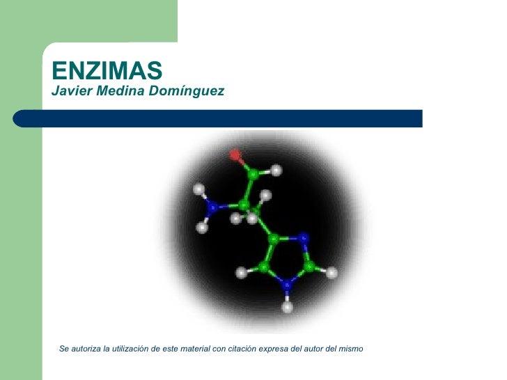 ENZIMAS Javier Medina Domínguez <ul><li>Se autoriza la utilización de este material con citación expresa del autor del mis...