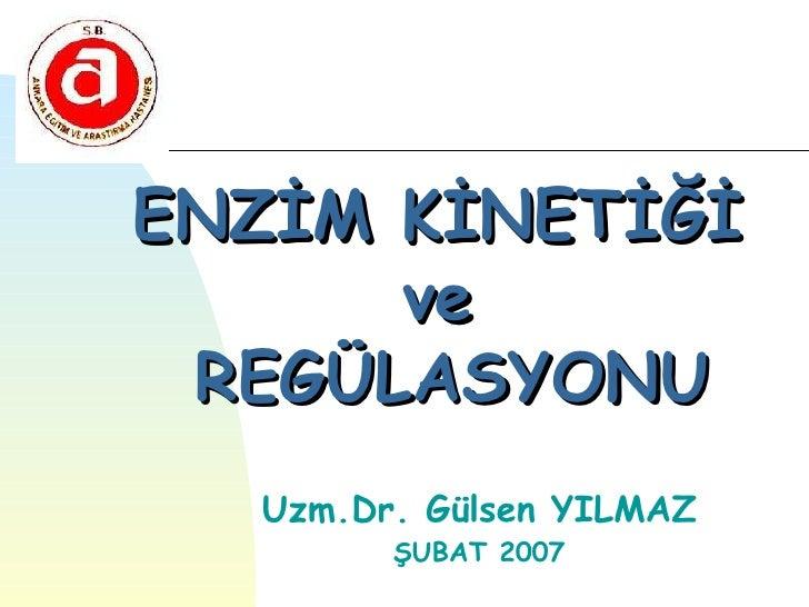 ENZİM KİNETİĞİ      ve REGÜLASYONU  Uzm.Dr. Gülsen YILMAZ        ŞUBAT 2007