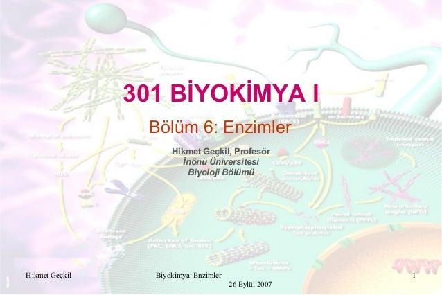 Biyokimya: Enzimler 26 Eylül 2007 1 301 BİYOKİMYA I Hikmet Geçkil, Profesör İnönü Üniversitesi Biyoloji Bölümü Bölüm 6: En...