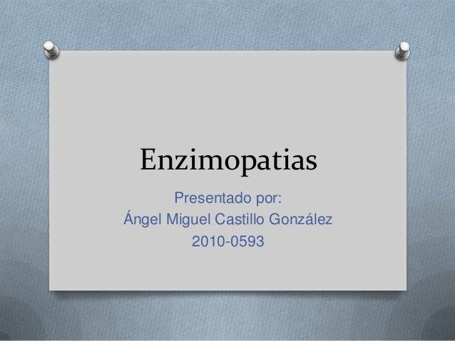 Enzimopatias Presentado por: Ángel Miguel Castillo González 2010-0593
