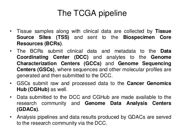 The TCGA pipeline • Tissue samples along with clinical data are collected by Tissue Source Sites (TSS) and sent to the Bio...