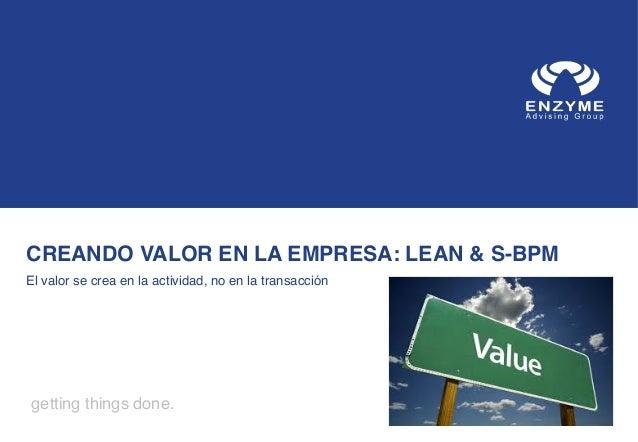 CREANDO VALOR EN LA EMPRESA: LEAN & S-BPM ! El valor se crea en la actividad, no en la transacción !  getting things done....