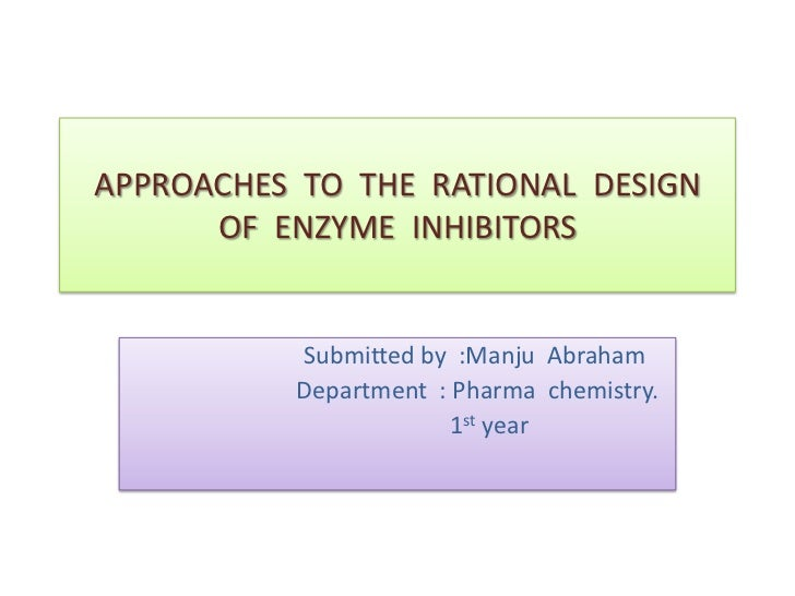 APPROACHES TO THE RATIONAL DESIGN      OF ENZYME INHIBITORS          Submitted by :Manju Abraham          Department : Pha...