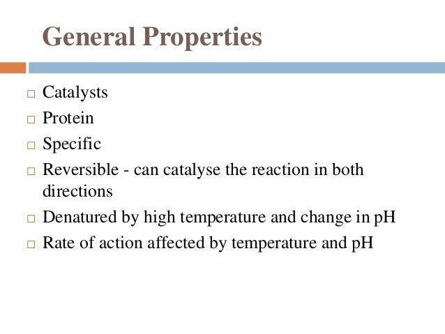 General Properties  Catalysts  Protein  Specific  Reversible - can catalyse the reaction in both directions  Denature...