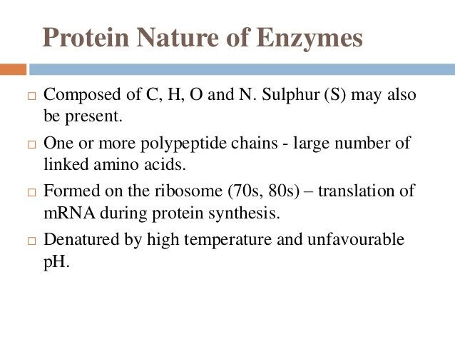 Protein Nature of Enzymes  Composed of C, H, O and N. Sulphur (S) may also be present.  One or more polypeptide chains -...