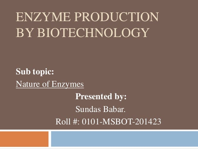 ENZYME PRODUCTION BY BIOTECHNOLOGY Sub topic: Nature of Enzymes Presented by: Sundas Babar. Roll #: 0101-MSBOT-201423