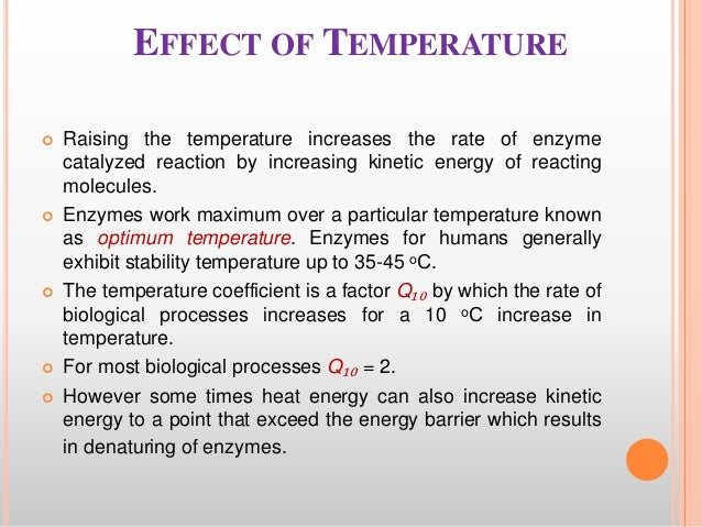 effect of temperature on enzymes Given the above considerations, each enzyme has a temperatuare range in which a maximal rate of reaction is achieved this maximum is known as the temperature optimum.