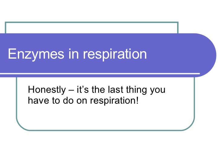 Enzymes in respiration Honestly – it's the last thing you have to do on respiration!