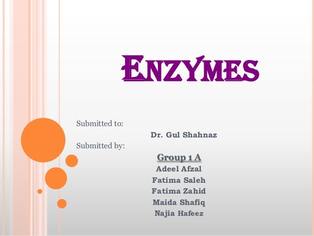 ENZYMES Submitted to:  Dr. Gul Shahnaz Submitted by:  Group 1 A Adeel Afzal Fatima Saleh Fatima Zahid Maida Shafiq Najia H...