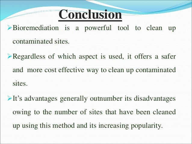 Conclusion Bioremediation is a powerful tool to clean up contaminated sites. Regardless of which aspect is used, it offe...