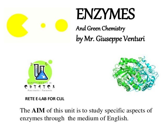 ENZYMES And Green Chemistry by Mr. Giuseppe Venturi The AIM of this unit is to study specific aspects of enzymes through t...
