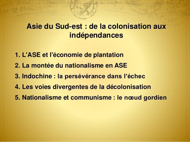 Asie du Sud-est : de la colonisation aux indépendances 1. L'ASE et l'économie de plantation 2. La montée du nationalisme e...