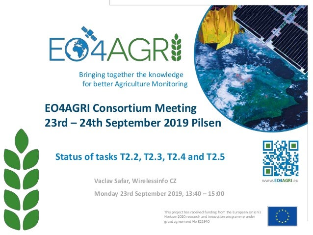 EO4AGRI Consortium Meeting 23rd – 24th September 2019 Pilsen Monday 23rd September 2019, 13:40 – 15:00 Status of tasks T2....