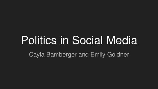 Politics in Social Media Cayla Bamberger and Emily Goldner