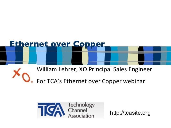 Ethernet over Copper William Lehrer, XO Principal Sales Engineer For TCA's Ethernet over Copper webinar http://tcasite.org
