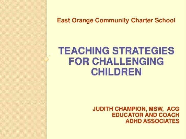 East Orange Community Charter SchoolTEACHING STRATEGIES  FOR CHALLENGING      CHILDREN          JUDITH CHAMPION, MSW, ACG ...
