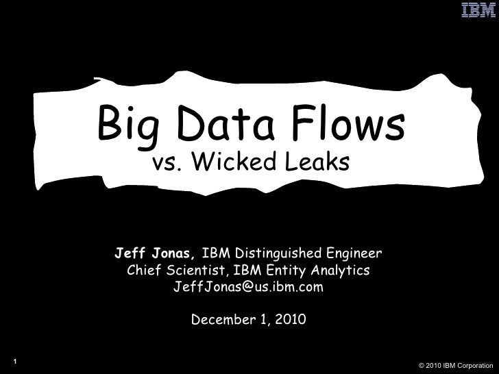 Big Data Flows vs. Wicked Leaks Jeff Jonas,  IBM Distinguished Engineer Chief Scientist, IBM Entity Analytics [email_addre...