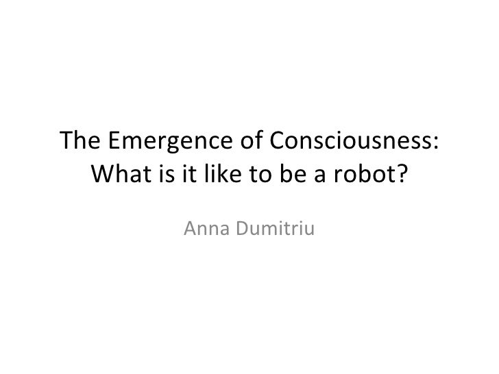 The Emergence of Consciousness: What is it like to be a robot? Anna Dumitriu