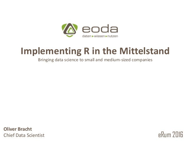 © 2010 – 2016 eoda GmbHOliver Bracht R in the German Mittelstand Bringing data science to small and medium-sized enterpris...