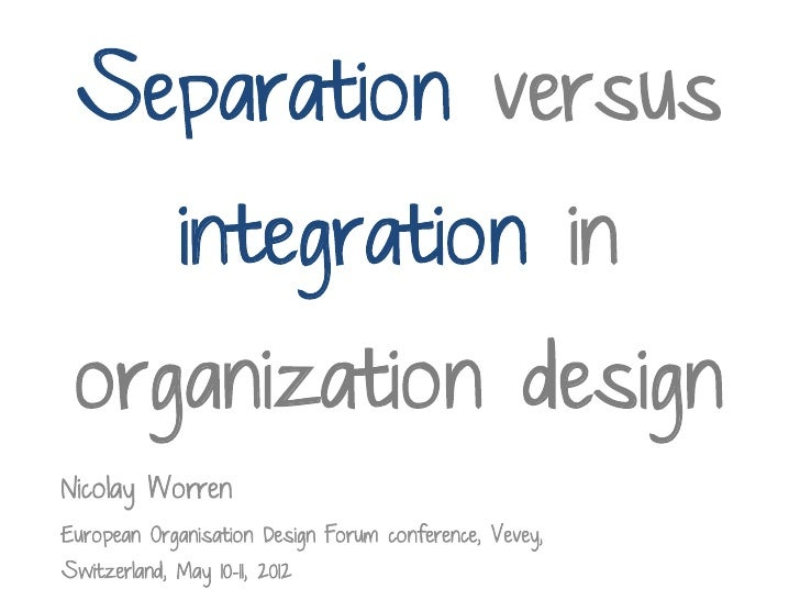 Separation versus              integration in organization designNicolay WorrenEuropean Organisation Design Forum conferen...