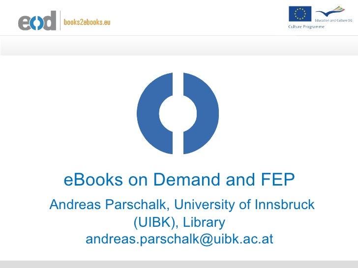 eBooks on Demand and FEPAndreas Parschalk, University of Innsbruck            (UIBK), Library     andreas.parschalk@uibk.a...