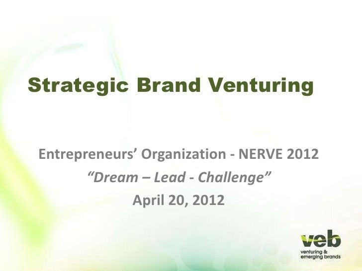"Strategic Brand VenturingEntrepreneurs' Organization - NERVE 2012       ""Dream – Lead - Challenge""             April 20, 2..."