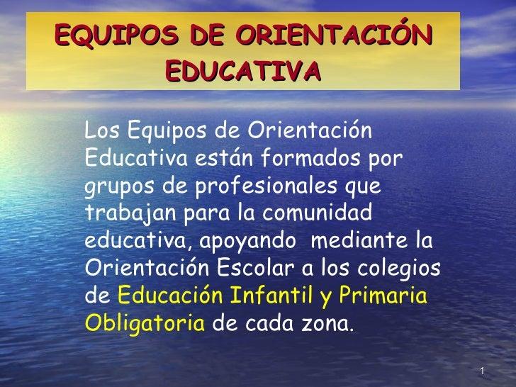 EQUIPOS DE ORIENTACIÓN EDUCATIVA Los Equipos de Orientación Educativa están formados por  grupos de profesionales que trab...