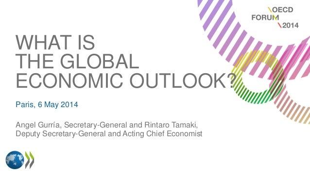 WHAT IS THE GLOBAL ECONOMIC OUTLOOK? Paris, 6 May 2014 Angel Gurría, Secretary-General and Rintaro Tamaki, Deputy Secretar...