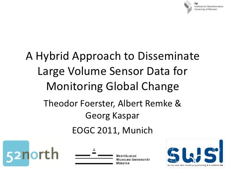 A Hybrid Approach to Disseminate Large Volume Sensor Data for Monitoring Global Change Theodor Foerster, Albert Remke & Ge...