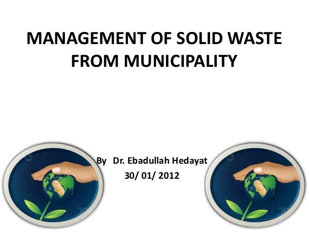 MANAGEMENT OF SOLID WASTE   FROM MUNICIPALITY      By Dr. Ebadullah Hedayat            30/ 01/ 2012