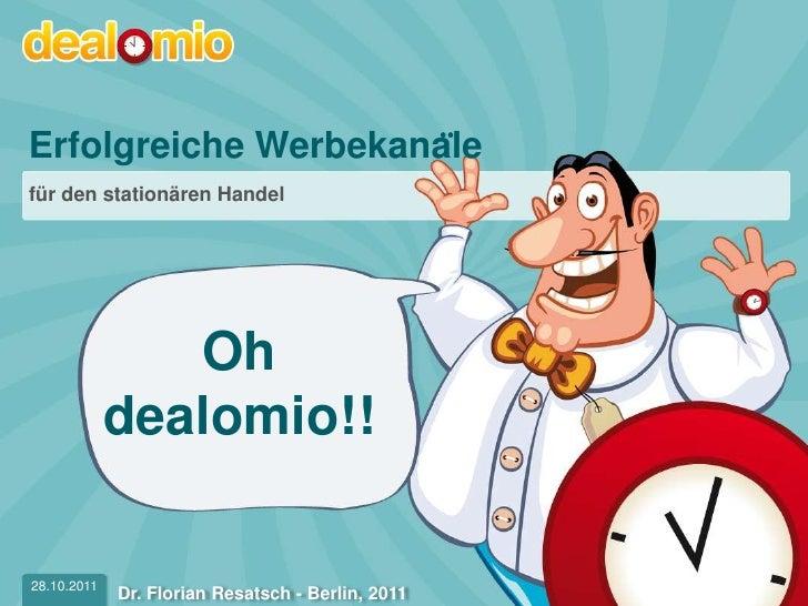 Erfolgreiche Werbekanälefür den stationären Handel                Oh             dealomio!!28.10.2011                    ...