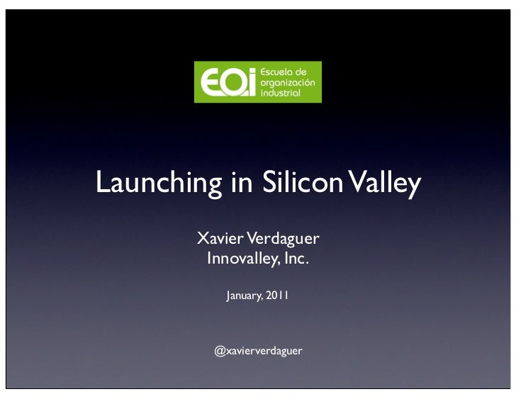 Launching in Silicon Valley        Xavier Verdaguer         Innovalley, Inc.            January, 2011          @xavierverd...