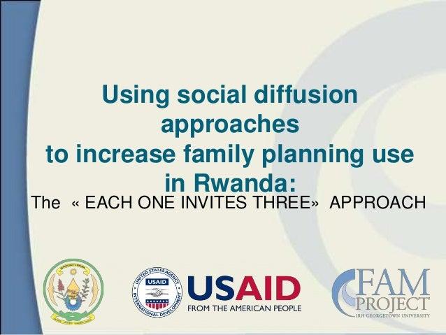 The « EACH ONE INVITES THREE» APPROACHUsing social diffusionapproachesto increase family planning usein Rwanda: