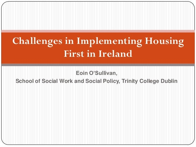Eoin O'Sullivan, School of Social Work and Social Policy, Trinity College Dublin Challenges in Implementing Housing First ...