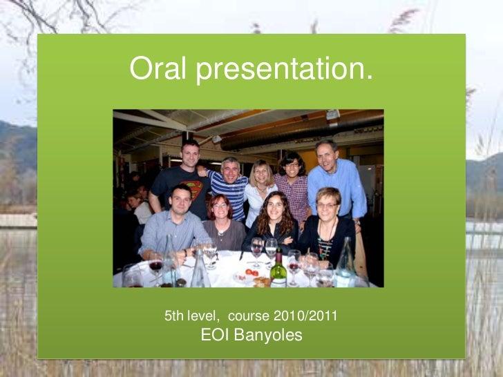 Oral presentation.5th level,  course2010/2011EOI Banyoles <br />