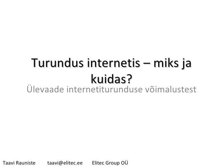 Turundus internetis – miks ja kuidas? Ülevaade internetiturunduse võimalustest Taavi Rauniste [email_address] Elitec Group...