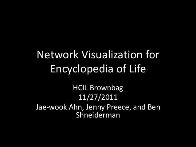 Network Visualization for Encyclopedia of Life HCIL Brownbag 11/27/2011 Jae-wook Ahn, Jenny Preece, and Ben Shneiderman