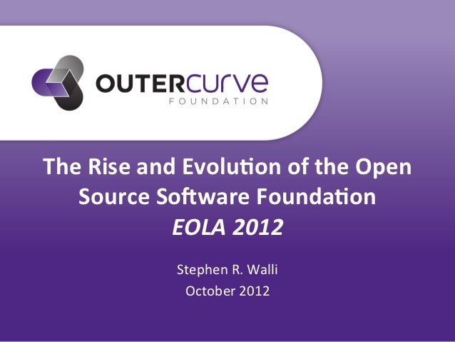 The	  Rise	  and	  Evolu0on	  of	  the	  Open	     Source	  So8ware	  Founda0on	                    EOLA	  2012	          ...