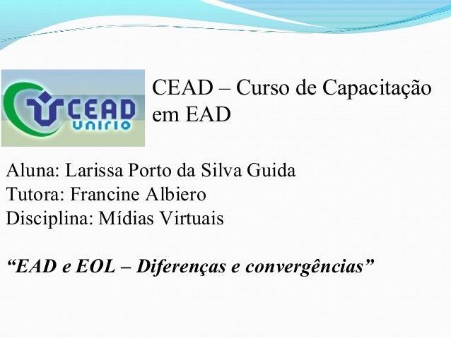 CEAD – Curso de Capacitação                 em EADAluna: Larissa Porto da Silva GuidaTutora: Francine AlbieroDisciplina: M...