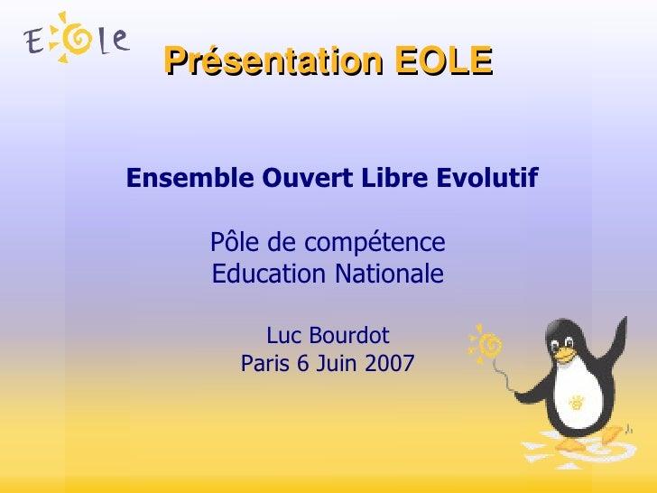 Présentation EOLE Ensemble Ouvert Libre Evolutif Pôle de compétence Education Nationale Luc Bourdot Paris 6 Juin 2007