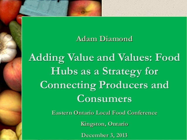 Adam Diamond  Adding Value and Values: Food Hubs as a Strategy for Connecting Producers and Consumers Eastern Ontario Loca...