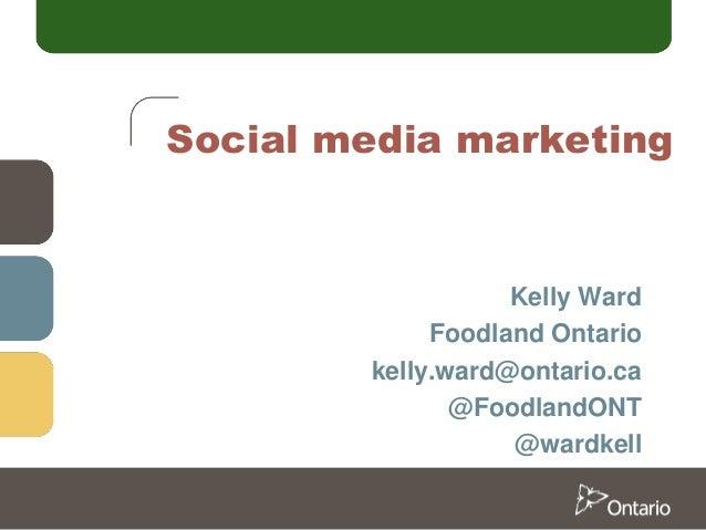 Social media marketing  Kelly Ward Foodland Ontario kelly.ward@ontario.ca @FoodlandONT @wardkell