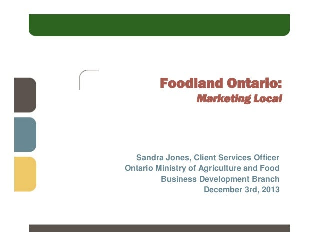 Foodland Ontario: Marketing Local  Sandra Jones, Client Services Officer Ontario Ministry of Agriculture and Food Business...