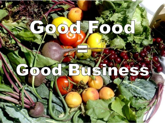 Definition of Good Food • Food produced as close to home as possible, by family farmers and producers that use sustainable...